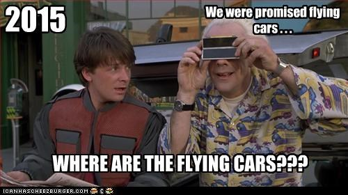 2015 We were promised flying cars . . . WHERE ARE THE FLYING CARS???