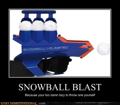 SNOWBALL BLAST Because your too damn lazy to throw one yourself