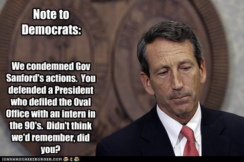 Note to Democrats: We condemned Gov Sanford's actions. You defended a President who defiled the Oval Office with an intern in the 90's. Didn't think we'd remember, did you?