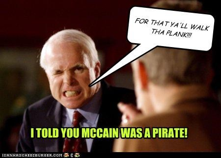 FOR THAT YA'LL WALK THA PLANK!!! I TOLD YOU MCCAIN WAS A PIRATE!