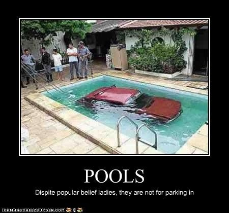 POOLS Dispite popular belief ladies, they are not for parking in