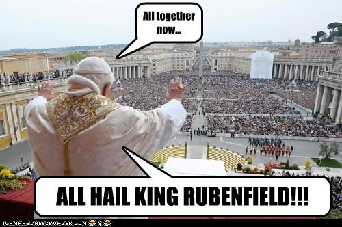 ALL HAIL KING RUBENFIELD!!! All together now...