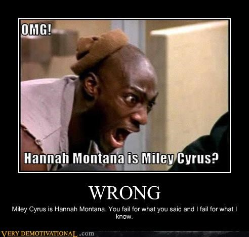 WRONG Miley Cyrus is Hannah Montana. You fail for what you said and I fail for what I know.
