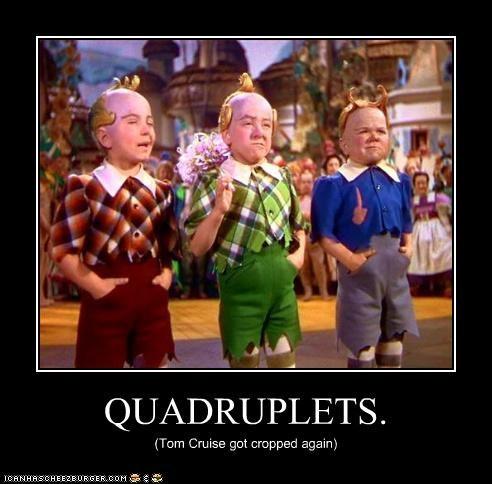 QUADRUPLETS. (Tom Cruise got cropped again)