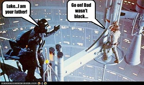 Go on! Dad wasn't black.... Luke...I am your father!