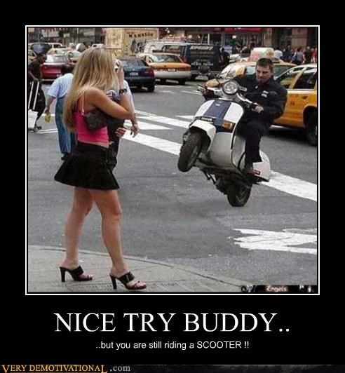 NICE TRY BUDDY.. ..but you are still riding a SCOOTER !!
