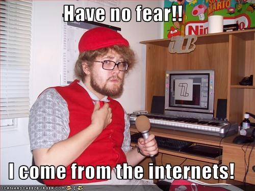 Have no fear!!  I come from the internets!