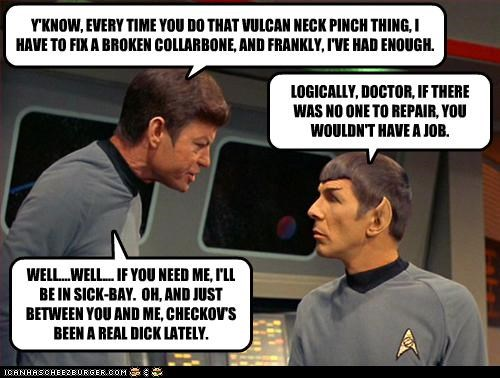 Y'KNOW, EVERY TIME YOU DO THAT VULCAN NECK PINCH THING, I HAVE TO FIX A BROKEN COLLARBONE, AND FRANKLY, I'VE HAD ENOUGH. LOGICALLY, DOCTOR, IF THERE WAS NO ONE TO REPAIR, YOU WOULDN'T HAVE A JOB. WELL....WELL.... IF YOU NEED ME, I'LL BE IN SICK-BAY. OH, AND JUST BETWEEN YOU AND ME, CHECKOV'S BEEN A REAL DICK LATELY.
