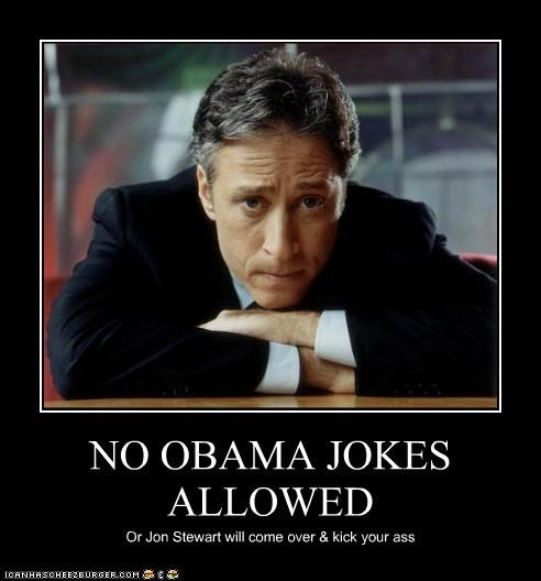 NO OBAMA JOKES ALLOWED Or Jon Stewart will come over & kick your ass