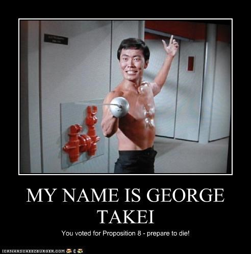 MY NAME IS GEORGE TAKEI You voted for Proposition 8 - prepare to die!