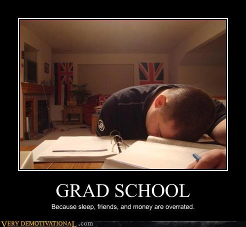 GRAD SCHOOL Because sleep, friends, and money are overrated.