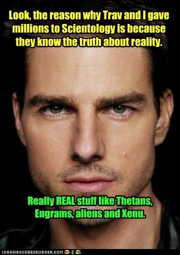 Look, the reason why Trav and I gave millions to Scientology is because they know the truth about reality. Really REAL stuff like Thetans, Engrams, aliens and Xenu.