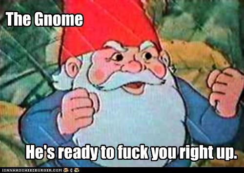 The Gnome He's ready to fuck you right up.