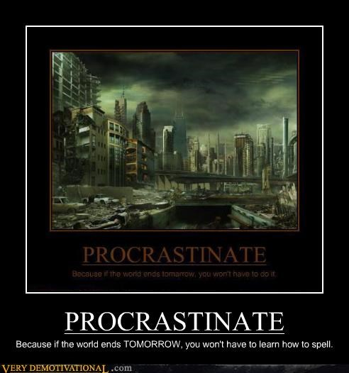 PROCRASTINATE Because if the world ends TOMORROW, you won't have to learn how to spell.