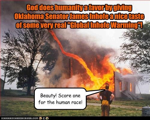 """God does humanity a favor by giving Oklahoma Senator James Inhofe a nice taste of some very real """"Global Inhofe Warming""""! Beauty! Score one for the human race!"""