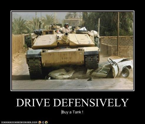 DRIVE DEFENSIVELY Buy a Tank !
