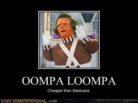 demotivational,free trade,hilarious,labor,mexicans,NAFTA,oompa loompa,Willy Wonka