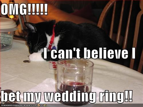 Omg I Can T Believe I Bet My Wedding Ring Cheezburger
