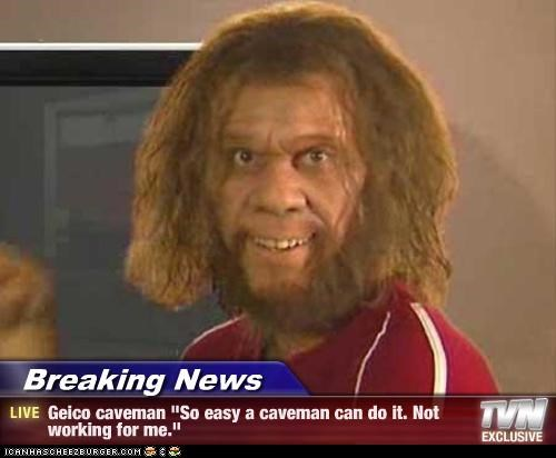 Breaking News Geico Caveman So Easy A Caveman Can Do It Not