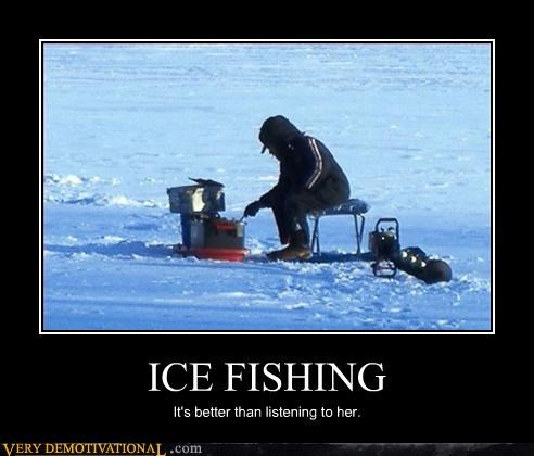 ICE FISHING It's better than listening to her.