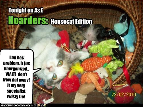 Hoarders: Housecat Edition Tonight on A&E I no has problem, iz jus unorganized.. WAIT! don't frow dat away! it my very specialist twisty tie!
