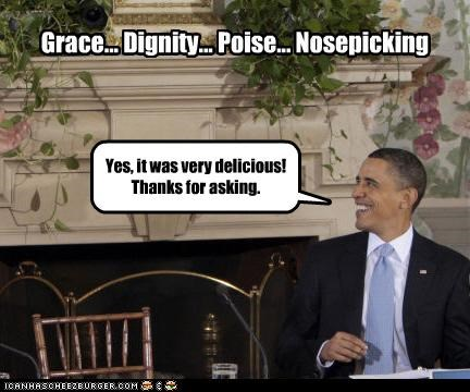 Grace... Dignity... Poise... Nosepicking Yes, it was very delicious! Thanks for asking.