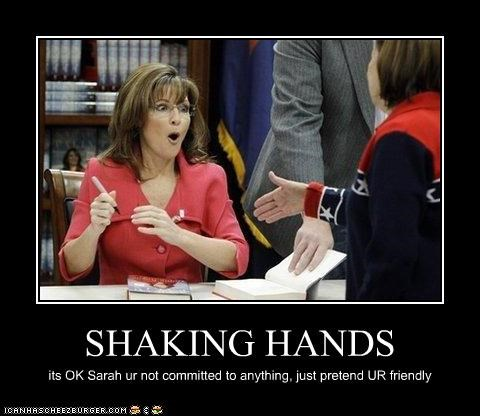 SHAKING HANDS its OK Sarah ur not committed to anything, just pretend UR friendly