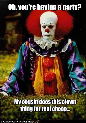 Oh, you're having a party? My cousin does this clown thing for real cheap...