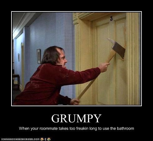 GRUMPY When your roommate takes too freakin long to use the bathroom