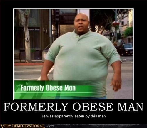 cannibalism,demotivational,formerly,green shirt,hilarious,Mean People,obese man,Terrifying