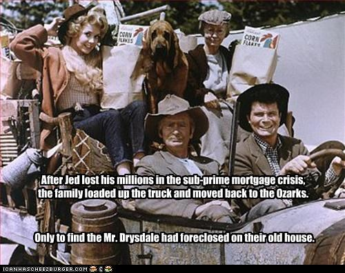 After Jed lost his millions in the sub-prime mortgage crisis, the family loaded up the truck and moved back to the Ozarks. Only to find the Mr. Drysdale had foreclosed on their old house.