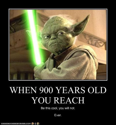 WHEN 900 YEARS OLD YOU REACH Be this cool, you will not. Ever.