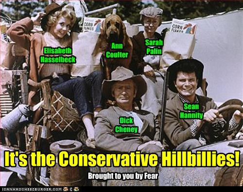 Sarah Palin Ann Coulter Elisabeth Hasselbeck Dick Cheney Sean Hannity It's the Conservative Hillbillies! Brought to you by Fear