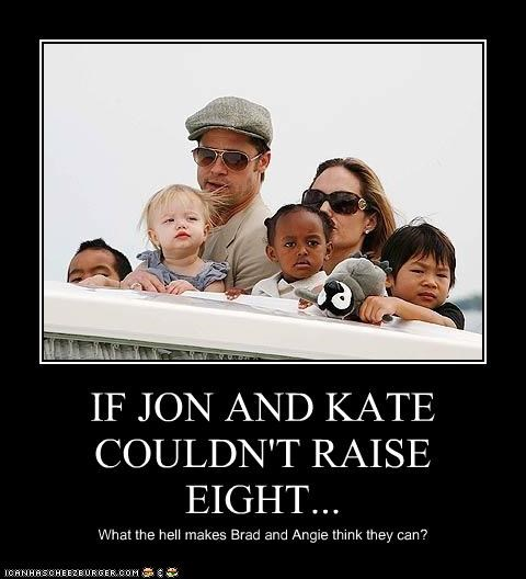 IF JON AND KATE COULDN'T RAISE EIGHT... What the hell makes Brad and Angie think they can?
