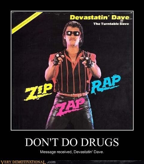 DON'T DO DRUGS Message received, Devastatin' Dave.
