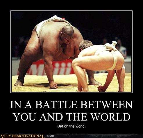 IN A BATTLE BETWEEN YOU AND THE WORLD Bet on the world.