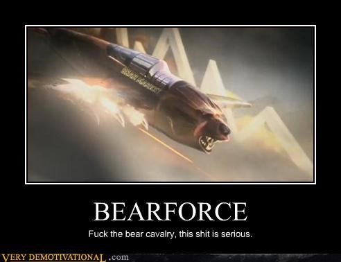 BEARFORCE Fuck the bear cavalry, this shit is serious.