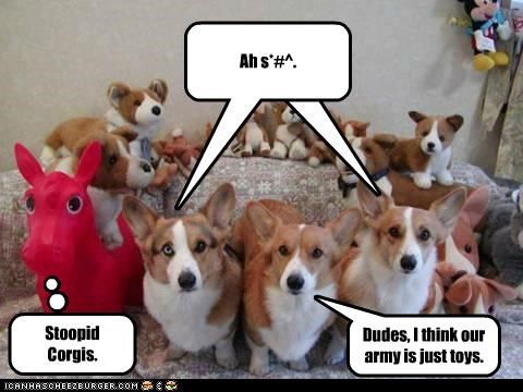 Dudes, I think our army is just toys. Cleverness Here Ah s*#^. Stoopid Corgis.