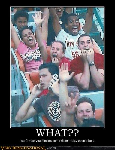 idiots noisy people phones Pure Awesome rollercoasters what
