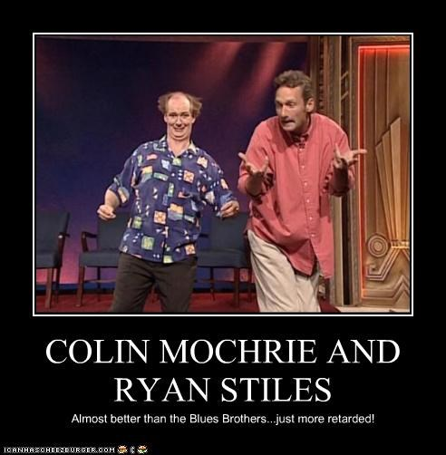 COLIN MOCHRIE AND RYAN STILES Almost better than the Blues Brothers...just more retarded!