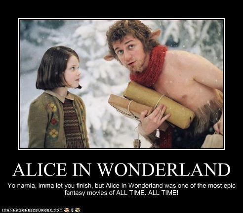 ALICE IN WONDERLAND Yo narnia, imma let you finish, but Alice In Wonderland was one of the most epic fantasy movies of ALL TIME. ALL TIME!