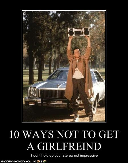 10 WAYS NOT TO GET A GIRLFREIND 1 dont hold up your stereo not impressive