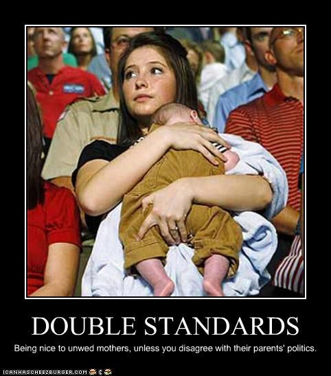 DOUBLE STANDARDS Being nice to unwed mothers, unless you disagree with their parents' politics.