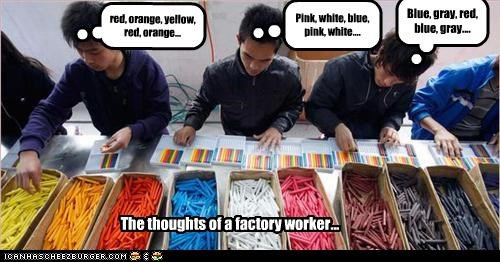 Blue, gray, red, blue, gray.... Pink, white, blue, pink, white.... red, orange, yellow, red, orange... The thoughts of a factory worker...