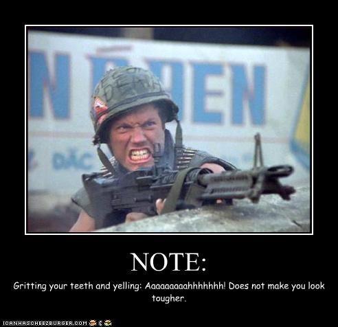 NOTE: Gritting your teeth and yelling: Aaaaaaaaahhhhhhh! Does not make you look tougher.