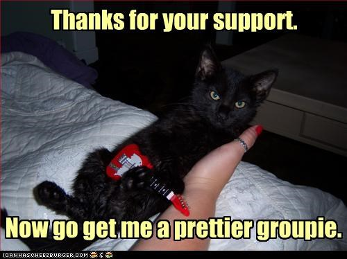 Thanks for your support. Now go get me a prettier groupie.