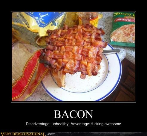 BACON Disadventage: unhealthy, Advantage: fucking awesome