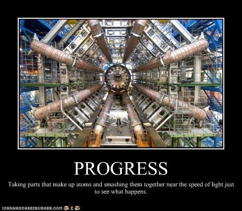 PROGRESS Taking parts that make up atoms and smashing them together near the speed of light just to see what happens.