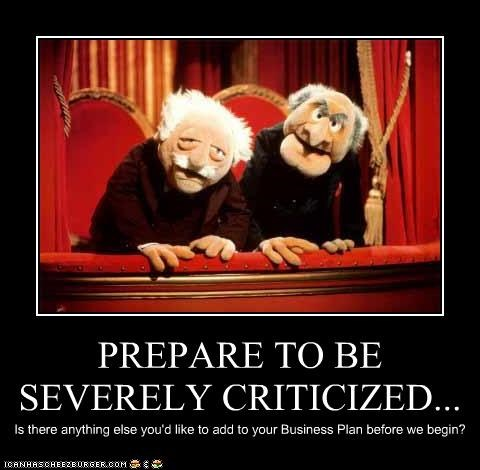 PREPARE TO BE SEVERELY CRITICIZED... Is there anything else you'd like to add to your Business Plan before we begin?