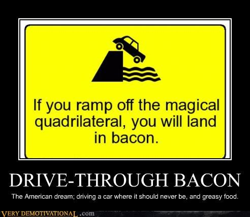 DRIVE-THROUGH BACON The American dream; driving a car where it should never be, and greasy food.